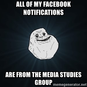Forever Alone - all of my facebook notifications are from the media studies group