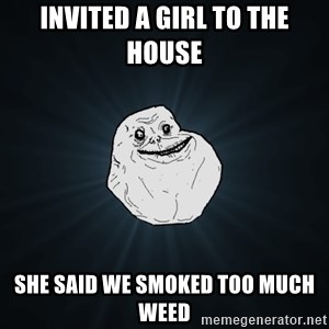 Forever Alone - Invited a girl to the House she said we smoked too much weed