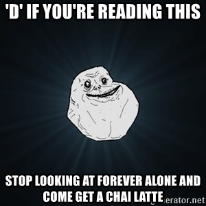 Forever Alone - 'd' if you're reading this stop looking at forever alone and come get a chai latte