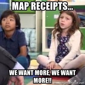 We want more we want more - Map receipts... we want more, we want more!!