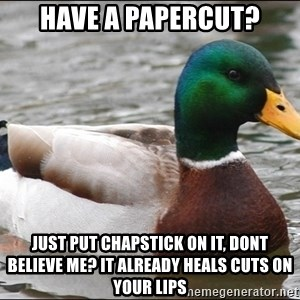 Actual Advice Mallard 1 - have a papercut? just put chapstick on it, dont believe me? it already heals cuts on your lips