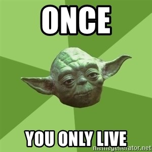 Advice Yoda Gives - once you only live