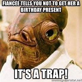 Its A Trap - fiancée tells you not to get her a birthday present It's a trap!