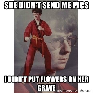 Karate Kid - She didn't send me pics i didn't put flowers on her grave