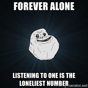 Forever Alone - Forever alone  Listening to one is the loneliest number