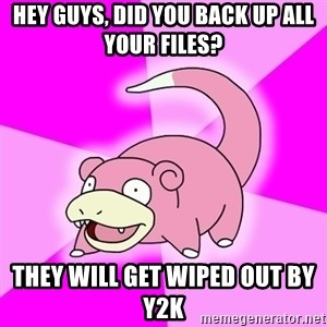 Slowpoke - Hey guys, did you back up all your files? They will get wiped Out by y2k