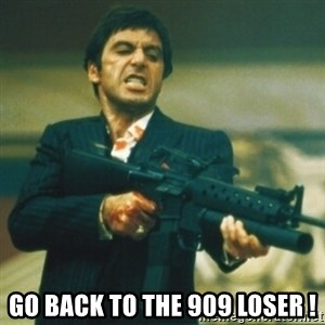 Tony Montana -  Go back to the 909 loser !