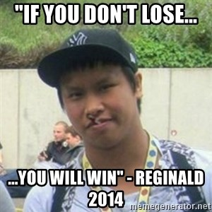 "Good Guy Reginald - ""If you don't lose... ...you will win"" - reginald 2014"