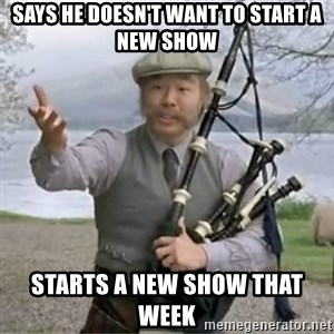 contradiction - Says he doesn't want to start a new show starts a new show that week