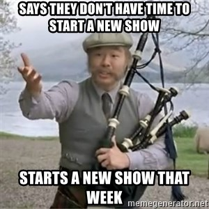 contradiction - Says they don't have time to start a new show starts a new show that week