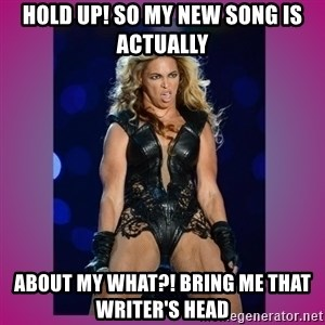 Ugly Beyonce - Hold up! So my new song is actually about my what?! Bring me that writer's head