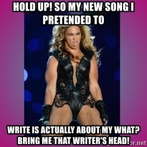 Ugly Beyonce - Hold up! So my new song I pretended to  write is actually about my what? Bring me that writer's head!