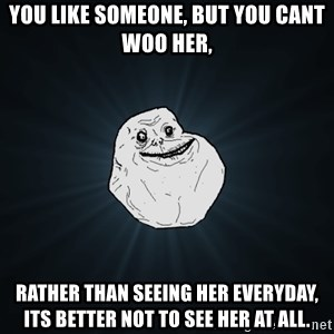 Forever Alone - you like someone, but you cant woo her, rather than seeing her everyday, its better not to see her at all.