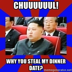 kim jong un - CHUUUUUUL! Why you steal my dinner date?