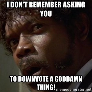 Angry Samuel L Jackson - I DOn't remember asking you to downvote a goddamn thing!
