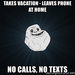 Forever Alone - takes vacation - leaves phone at home no calls, no texts