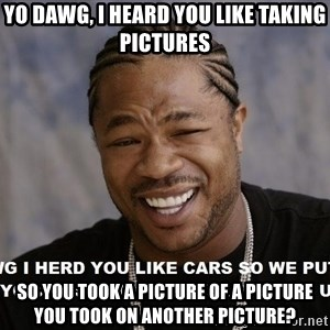 Yo Dawg heard you like - Yo dawg, I heard you like taking pictures So you took a picture of a picture you took on another picture?
