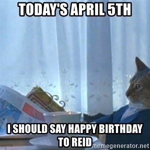 Sophisticated Cat - Today's April 5th I should say Happy Birthday to Reid