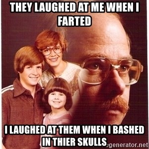 Vengeance Dad - they laughed at me when i farted i laughed at them when i bashed in thier skulls