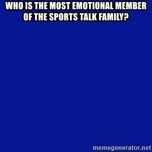 JEOPARDY - Who is the most emotional member of the sports talk family?