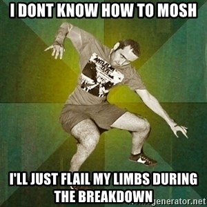 Progressive Mosh Guy - I dont know how to mosh I'll just flail my limbs during the breakdown