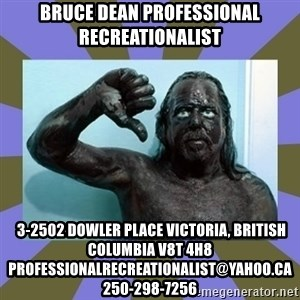 WANNABE BLACK MAN - Bruce Dean professional recreationalist  3-2502 Dowler Place Victoria, British Columbia V8T 4H8 professionalrecreationalist@yahoo.ca 250-298-7256