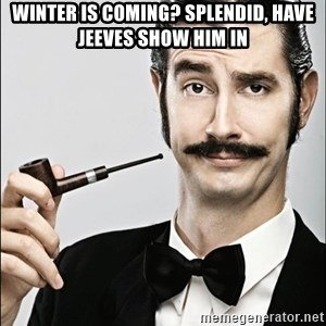 Rich Guy - winter is coming? splendid, have jeeves show him in
