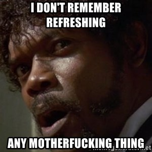 Angry Samuel L Jackson - I don't remember refreshing Any motherfucking thing