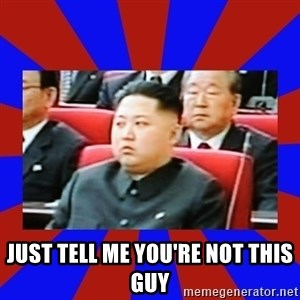 kim jong un -  just tell me you're not this guy