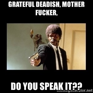 ENGLISH DO YOU SPEAK IT - Grateful Deadish, Mother fucker, do you speak it??