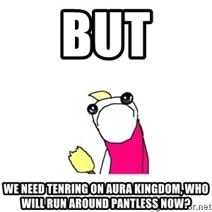 sad x all the y - but we need tenring on aura kingdom, who will run around pantless now?