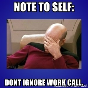 Picard facepalm  - nOTE TO SELF: DONT IGNORE WORK CALL.