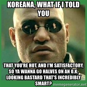 Matrix Morpheus - koreana, what if i told you that you're hot, and i'm satisfactory, so ya wanna go halves on an o.k. looking bastard that's incredibly smart?