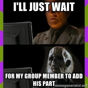 ill just wait here - I'LL JUST WAIT FOR MY GROUP MEMBER TO ADD HIS PART