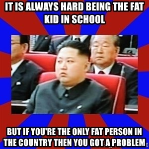 kim jong un - it is always hard being the fat kid in school but if you're the only fat person in the country then you got a problem