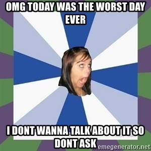 Annoying FB girl - OMG TODAY WAS THE WORST DAY EVER I DONT WANNA TALK ABOUT IT SO DONT ASK