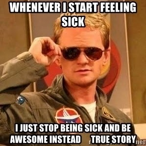 Barney Stinson - whenever i start feeling sick i just stop being sick and be awesome instead      True Story