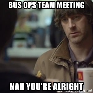 nah you're alright - bus ops team meeting Nah you're alright