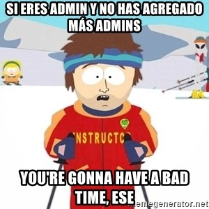 You're gonna have a bad time - Si eres admin y no has agregado más admins You're gonna have a bad time, ese