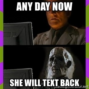 ill just wait here - any day now she will text back