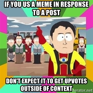 Captain  Obvious South Park - If you us a meme in response to a post Don't expect it to get upvotes outside of context