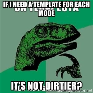 Velociraptor Filosofo - If I need a template for each mode it's not dirtier?