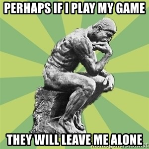 Overly-Literal Thinker - perhaps if I play my game They will leave me alone