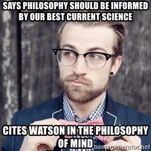 Scumbag Analytic Philosopher - Says philosophy should be informed by our best current science cites watson in the philosophy of mind