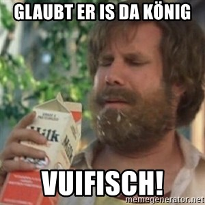 Milk was a bad choice - glaubt er is da könig vuifisch!