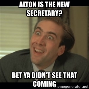 Nick Cage - Alton is the new secretary? Bet ya didn't see that coming