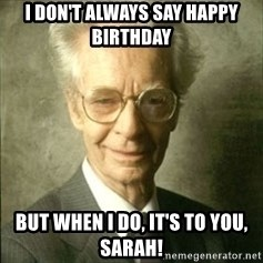B.F. Skinner  - I don't always say happy birthday but when I do, it's to you, sarah!