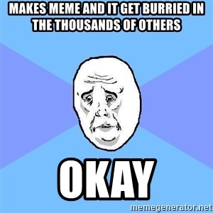 Okay Guy - makes meme and it get burried in the thousands of others okay