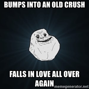 Forever Alone - BUMPS INTO AN OLD CRUSH FALLS IN LOVE ALL OVER AGAIN