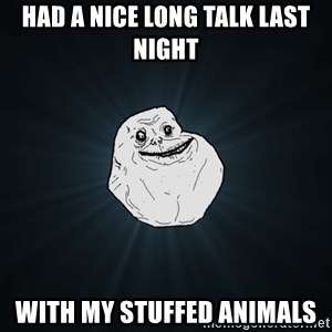 Forever Alone - HAD A NICE LONG TALK LAST NIGHT WITH MY STUFFED ANIMALS